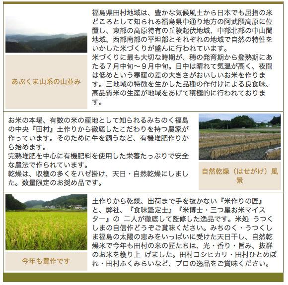 『田村』のこだわり企画 - あぶくま山系の山並み 福島県田村地域は、豊かな気候風土から日本でも屈指の米どころとして知られる福島県中通り地方の阿武隈高原に位置し、東部の高原特有の丘陵起伏地域、中部北部の中山間地域、西部南部の平坦部とそれぞれの地域で自然の特性をいかした米づくりが盛んに行われています。<br /> 米づくりに最も大切な時期が、穂の発育期から登熟期にあたる7月中旬〜9月中旬。日中は晴れて気温が高く、夜間は低めという寒暖の差の大きさがおいしいお米を作ります。三地域の特徴を生かした品種の作付けによる良食味、高品質米の生産が地域をあげて積極的に行われております。 -  自然乾燥(はせがけ)風景 お米の本場、有数の米の産地として知られるみちのく福島の中央『田村』土作りから徹底したこだわりを持つ農家が作っています。そのために牛を飼うなど、有機堆肥作りから始めます。<br /> 完熟堆肥を中心に有機肥料を使用した栄養たっぷりで安全な農法で作られています。<br /> 乾燥は、収穫の多くをハゼ掛け、天日・自然乾燥にしました。数量限定のお奨め品です。 - 今年も豊作です 土作りから乾燥、出荷まで手を抜かない『米作りの匠』と、弊社、『食味鑑定士』『米博士・三つ星お米マイスター』の 二人が徹底して監修した逸品です。米処 うつくしまの自信作どうぞご賞味ください。みちのく・うつくしま福島の太陽の恵みをいっぱいに受けた天日干し、自然乾燥米で今年も田村の米の匠たちは、光・香り・旨み、抜群のお米を穫り上 げました。田村コシヒカリ・田村ひとめぼれ・田村ふくみらいなど、プロの逸品をご賞味ください。